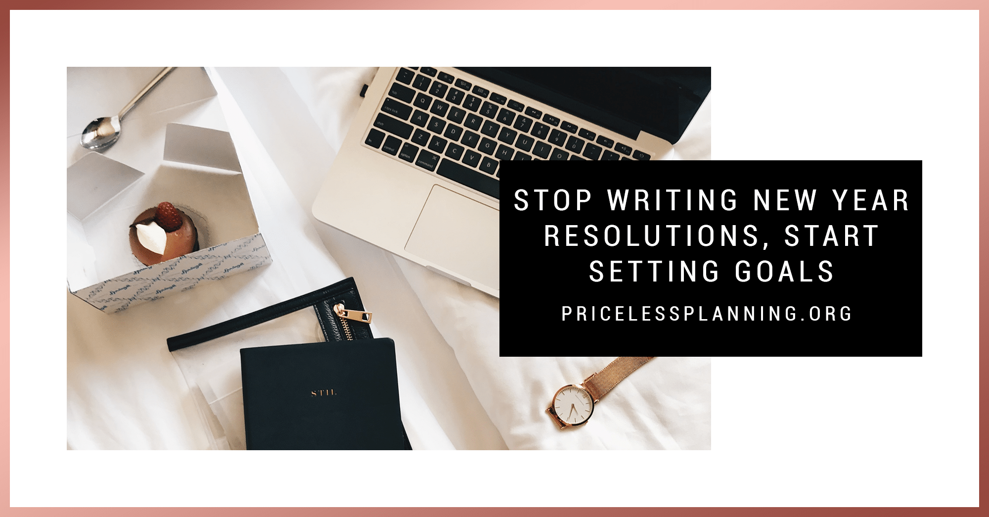 Stop Writing New Year Resolutions, Start Setting Goals - Priceless Planning