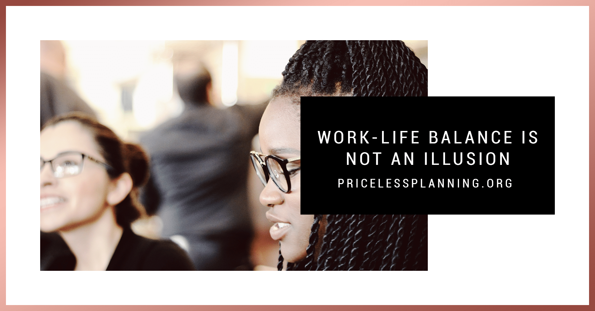 Work-Life Balance is Not an Illusion - Priceless Planning